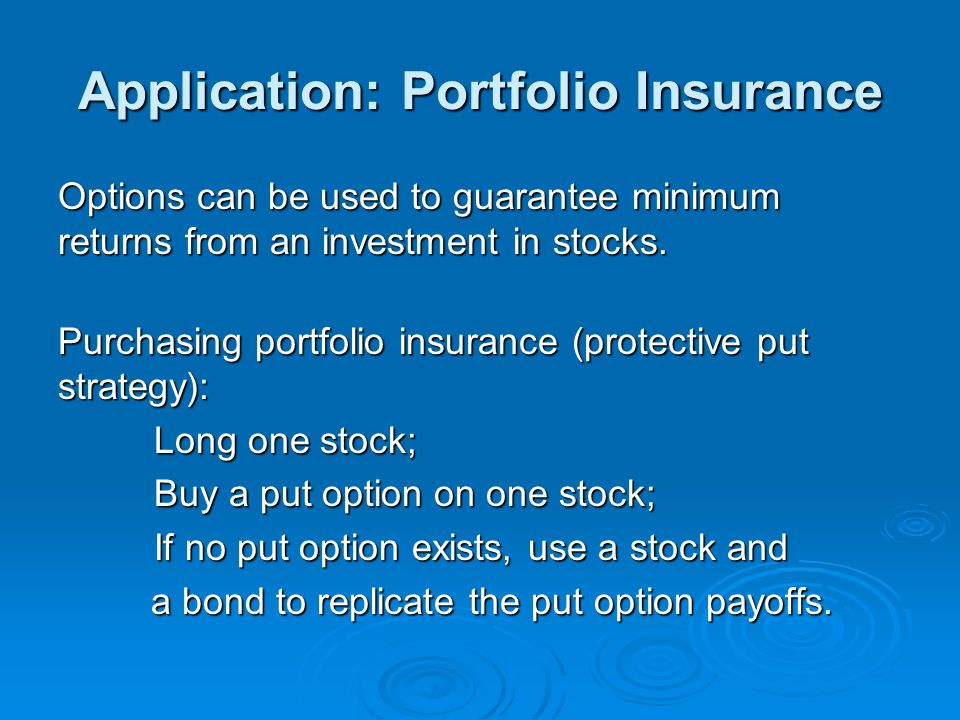 Application: Portfolio Insurance Options can be used to guarantee minimum returns from an investment in stocks. Purchasing portfolio insurance (protec