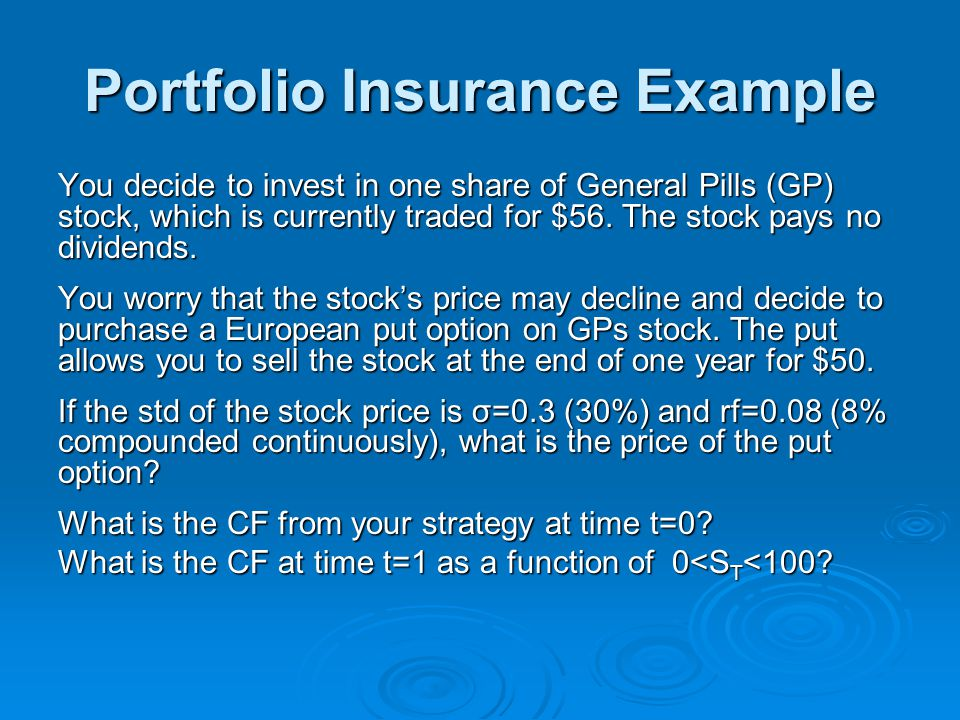 Portfolio Insurance Example You decide to invest in one share of General Pills (GP) stock, which is currently traded for $56.