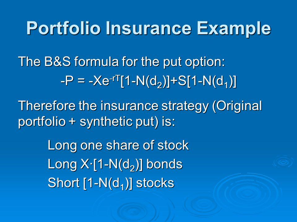 Portfolio Insurance Example The B&S formula for the put option: -P = -Xe -rT [1-N(d 2 )]+S[1-N(d 1 )] Therefore the insurance strategy (Original portf