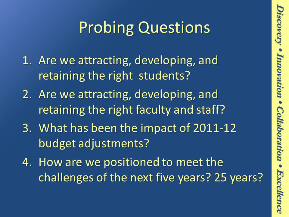 Discovery Innovation Collaboration Excellence Probing Questions 1.Are we attracting, developing, and retaining the right students.
