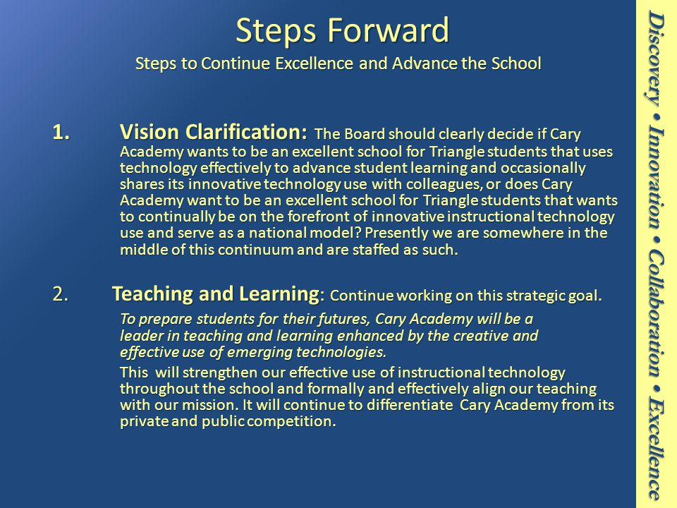 Discovery Innovation Collaboration Excellence Steps Forward Steps to Continue Excellence and Advance the School Steps Forward Steps to Continue Excellence and Advance the School 1.Vision Clarification: The Board should clearly decide if Cary Academy wants to be an excellent school for Triangle students that uses technology effectively to advance student learning and occasionally shares its innovative technology use with colleagues, or does Cary Academy want to be an excellent school for Triangle students that wants to continually be on the forefront of innovative instructional technology use and serve as a national model.