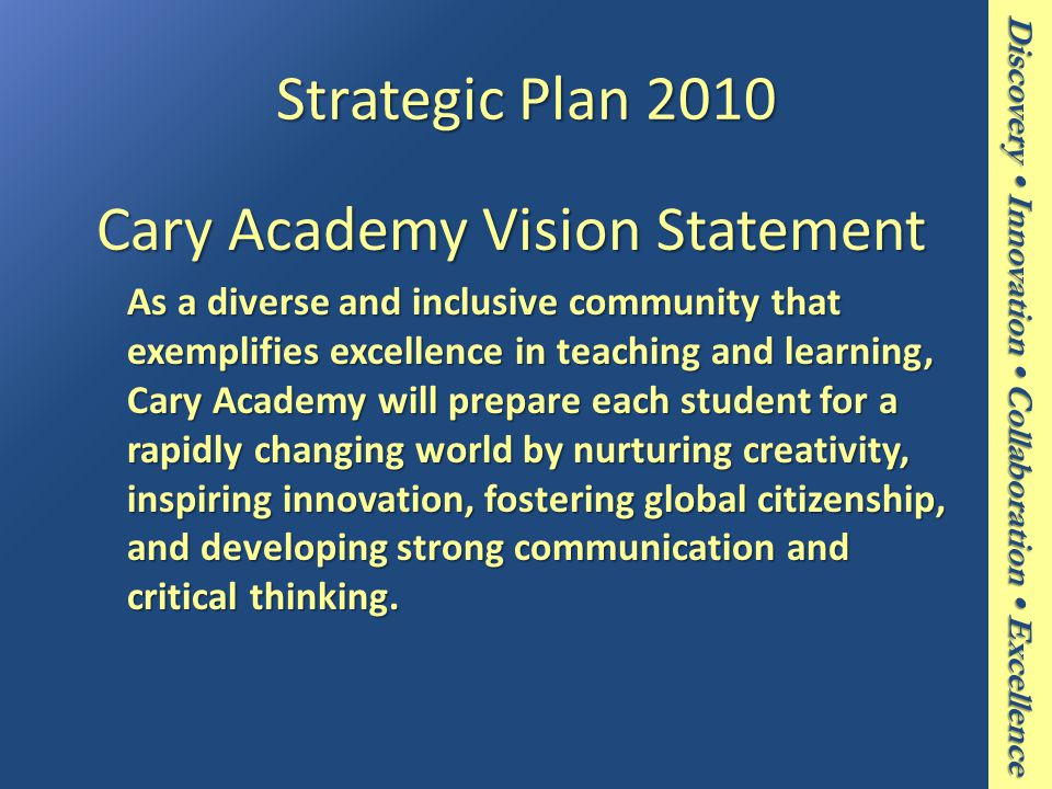Discovery Innovation Collaboration Excellence Strategic Plan 2010 Cary Academy Vision Statement Cary Academy Vision Statement As a diverse and inclusive community that exemplifies excellence in teaching and learning, Cary Academy will prepare each student for a rapidly changing world by nurturing creativity, inspiring innovation, fostering global citizenship, and developing strong communication and critical thinking.