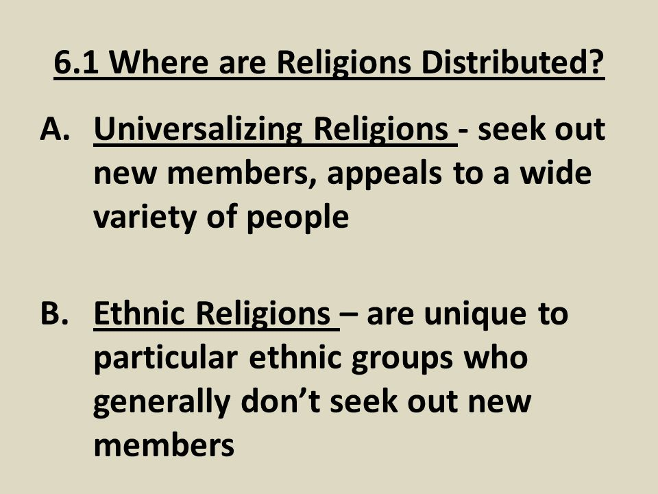 6.1 Where are Religions Distributed? A.Universalizing Religions - seek out new members, appeals to a wide variety of people B.Ethnic Religions – are u