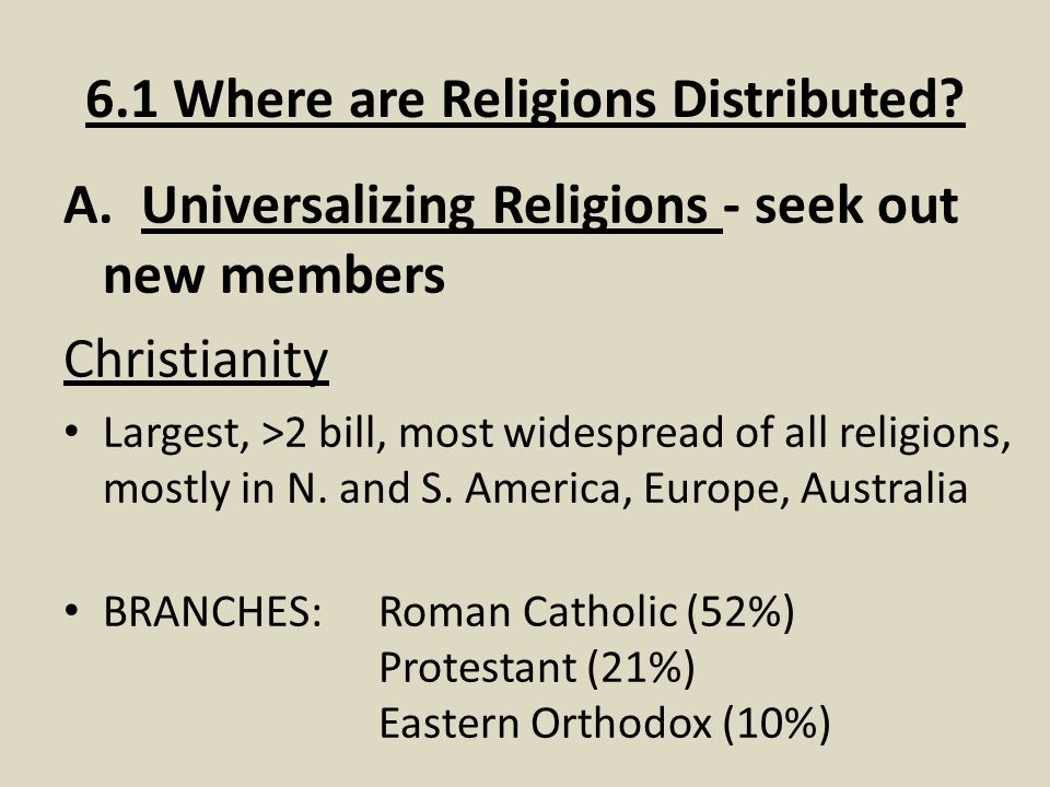 A. Universalizing Religions - seek out new members Christianity Largest, >2 bill, most widespread of all religions, mostly in N. and S. America, Europ