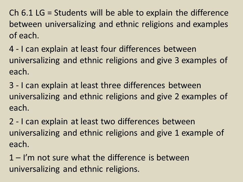 Ch 6.1 LG = Students will be able to explain the difference between universalizing and ethnic religions and examples of each. 4 - I can explain at lea