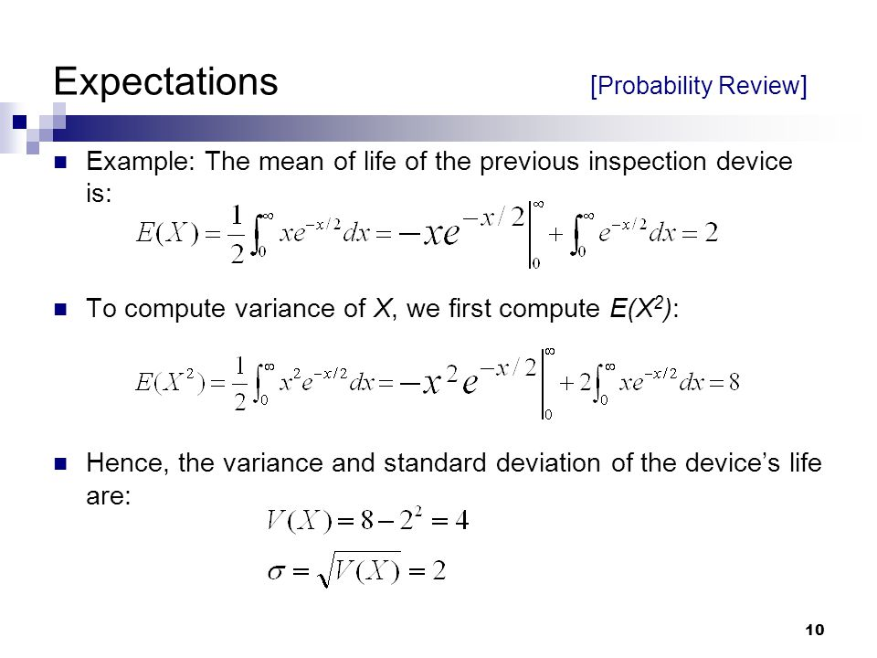 10 Expectations [ Probability Review ] Example: The mean of life of the previous inspection device is: To compute variance of X, we first compute E(X 2 ): Hence, the variance and standard deviation of the device's life are: