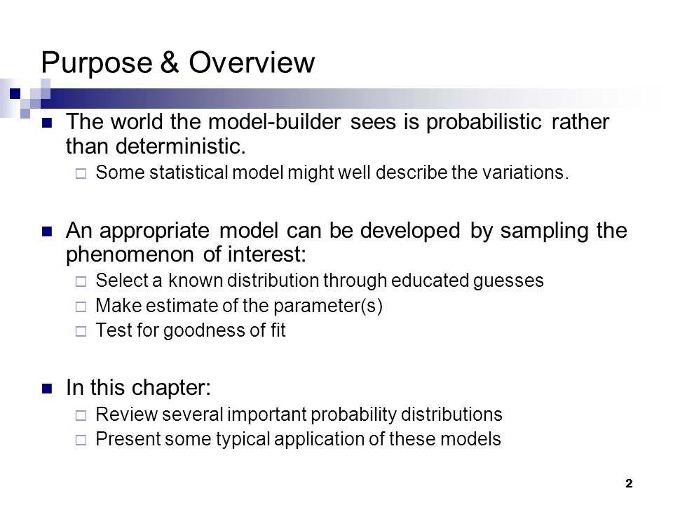 2 Purpose & Overview The world the model-builder sees is probabilistic rather than deterministic.
