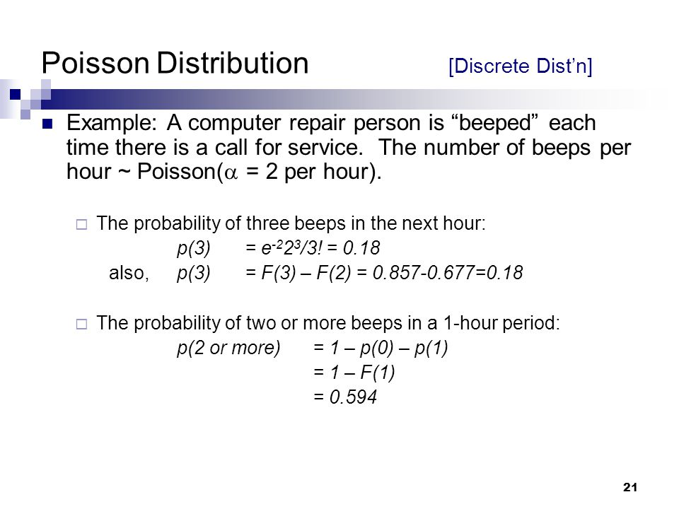 21 Poisson Distribution [Discrete Dist'n] Example: A computer repair person is beeped each time there is a call for service.