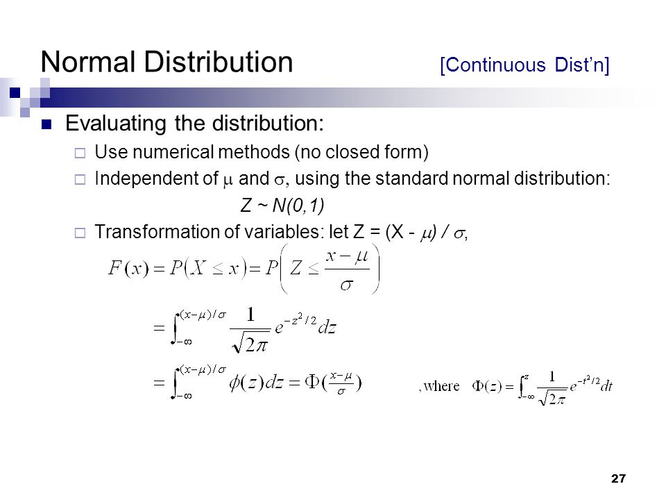 27 Normal Distribution [Continuous Dist'n] Evaluating the distribution:  Use numerical methods (no closed form)  Independent of  and  using the standard normal distribution: Z ~ N(0,1)  Transformation of variables: let Z = (X -  ) / ,