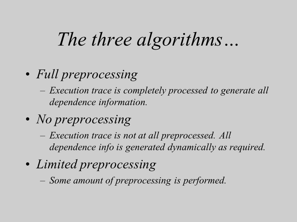 The three algorithms… Full preprocessing –Execution trace is completely processed to generate all dependence information. No preprocessing –Execution