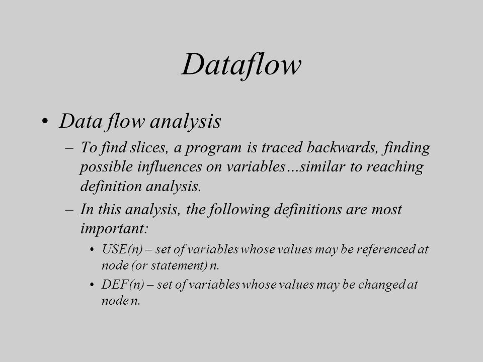 Dataflow Data flow analysis –To find slices, a program is traced backwards, finding possible influences on variables…similar to reaching definition an