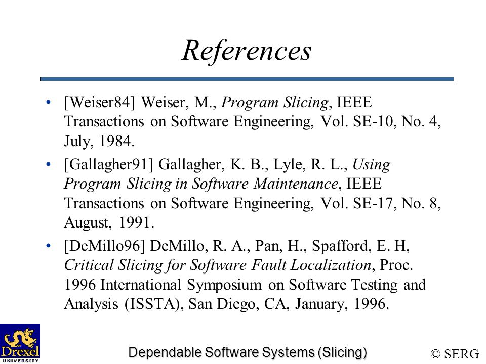 © SERG Dependable Software Systems (Slicing) References [Weiser84] Weiser, M., Program Slicing, IEEE Transactions on Software Engineering, Vol.