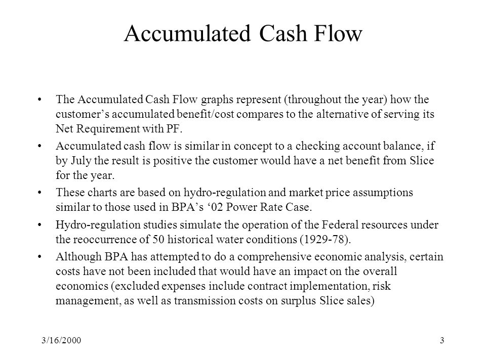 3/16/20003 Accumulated Cash Flow The Accumulated Cash Flow graphs represent (throughout the year) how the customer's accumulated benefit/cost compares to the alternative of serving its Net Requirement with PF.