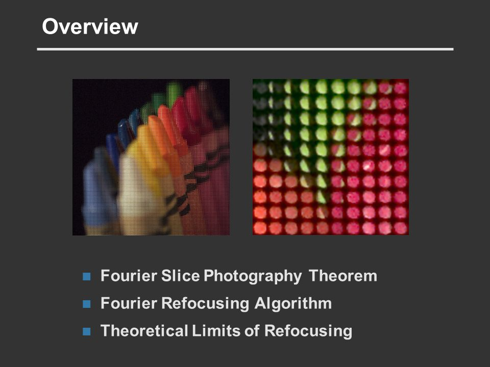 Overview Fourier Slice Photography Theorem Fourier Refocusing Algorithm Theoretical Limits of Refocusing