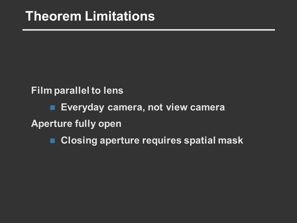 Theorem Limitations Film parallel to lens Everyday camera, not view camera Aperture fully open Closing aperture requires spatial mask