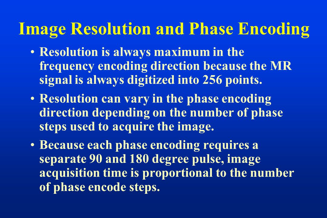 Image Resolution and Phase Encoding Resolution is always maximum in the frequency encoding direction because the MR signal is always digitized into 256 points.