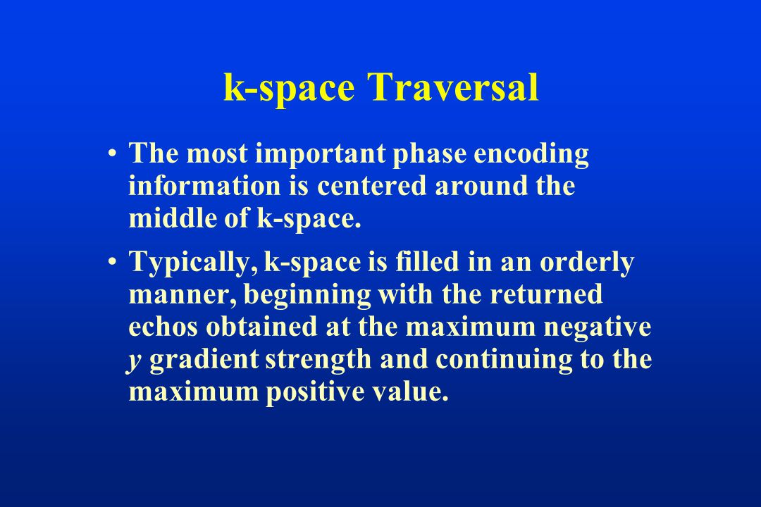 k-space Traversal The most important phase encoding information is centered around the middle of k-space. Typically, k-space is filled in an orderly m