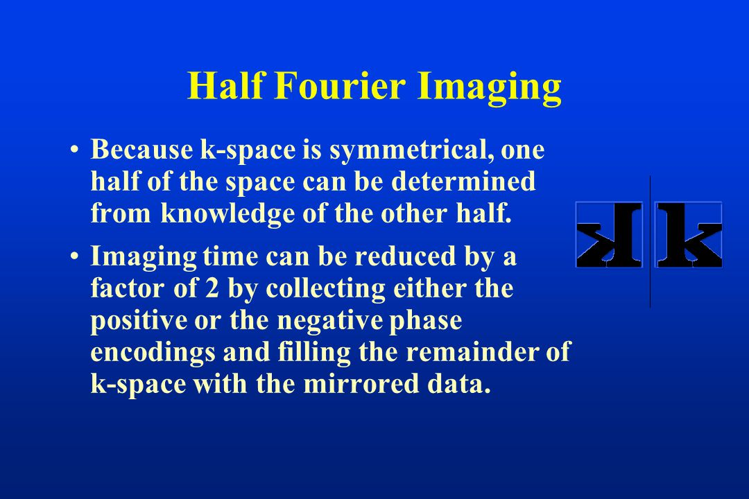 Because k-space is symmetrical, one half of the space can be determined from knowledge of the other half. Imaging time can be reduced by a factor of 2