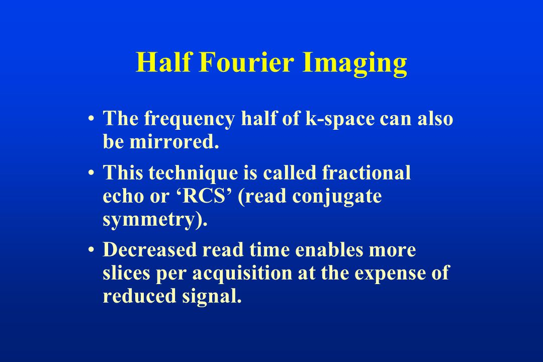The frequency half of k-space can also be mirrored. This technique is called fractional echo or 'RCS' (read conjugate symmetry). Decreased read time e