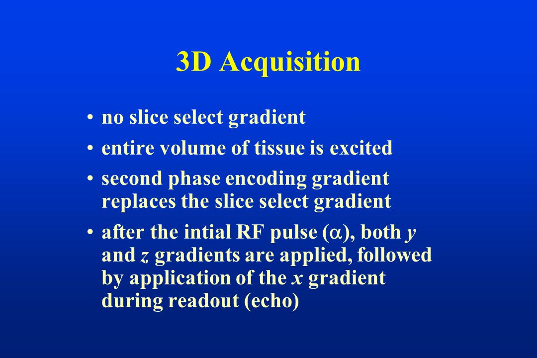 3D Acquisition no slice select gradient entire volume of tissue is excited second phase encoding gradient replaces the slice select gradient after the intial RF pulse (  ), both y and z gradients are applied, followed by application of the x gradient during readout (echo)