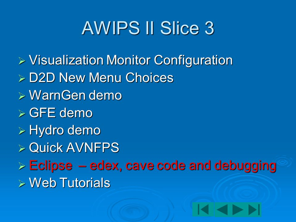 AWIPS II Slice 3  Visualization Monitor Configuration  D2D New Menu Choices  WarnGen demo  GFE demo  Hydro demo  Quick AVNFPS  Eclipse IDE – edex, cave debugging  Web Tutorials
