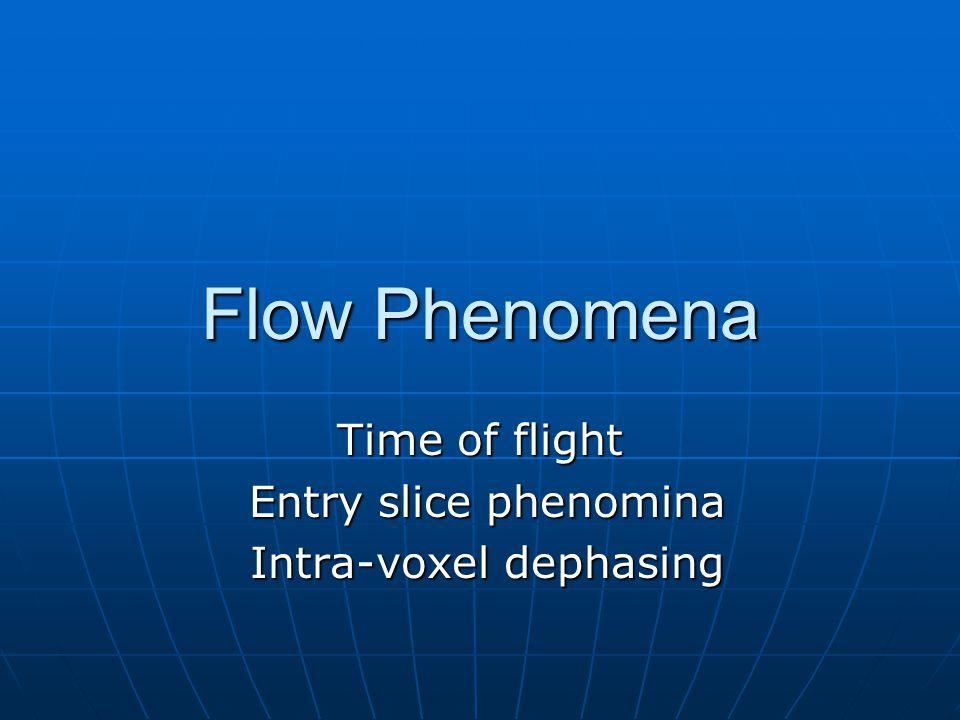 Flow Phenomena Time of flight Entry slice phenomina Entry slice phenomina Intra-voxel dephasing Intra-voxel dephasing