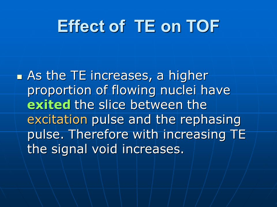 Effect of TE on TOF As the TE increases, a higher proportion of flowing nuclei have exited the slice between the excitation pulse and the rephasing pu