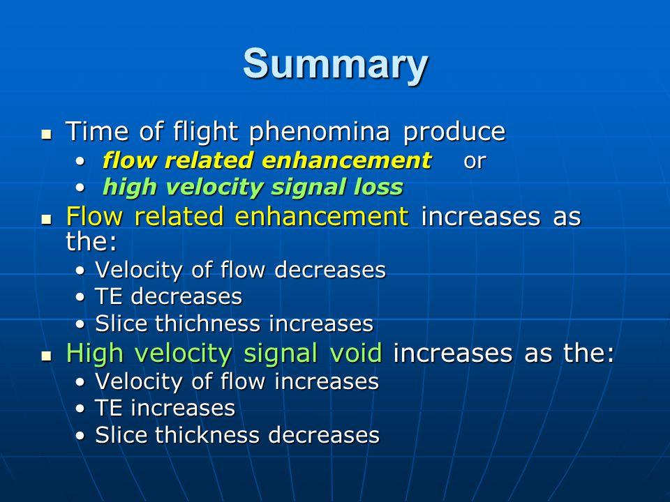 Summary Time of flight phenomina produce Time of flight phenomina produce flow related enhancement or flow related enhancement or high velocity signal