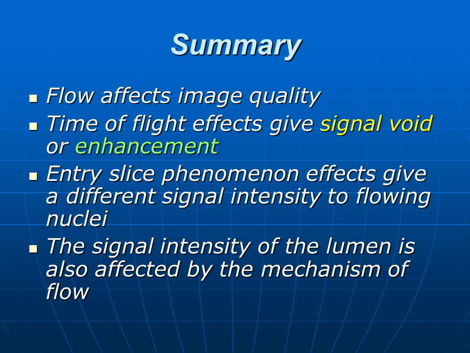 Summary Flow affects image quality Flow affects image quality Time of flight effects give signal void or enhancement Time of flight effects give signa