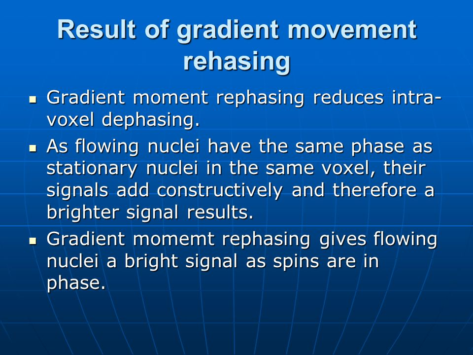 Result of gradient movement rehasing Gradient moment rephasing reduces intra- voxel dephasing. Gradient moment rephasing reduces intra- voxel dephasin
