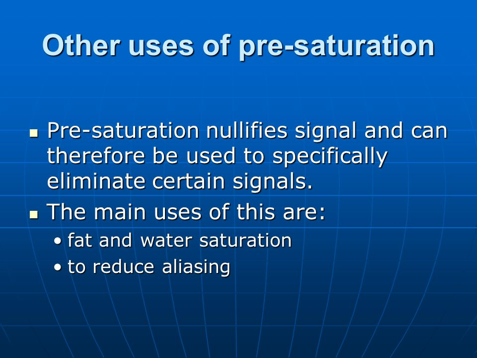 Other uses of pre-saturation Pre-saturation nullifies signal and can therefore be used to specifically eliminate certain signals. Pre-saturation nulli