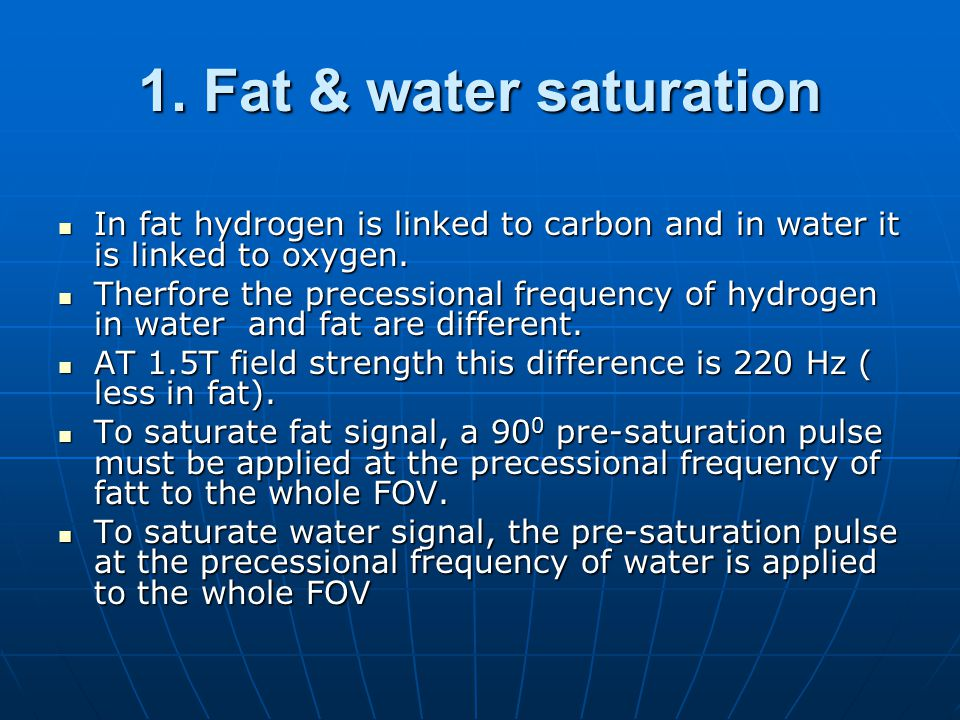 1. Fat & water saturation In fat hydrogen is linked to carbon and in water it is linked to oxygen. In fat hydrogen is linked to carbon and in water it