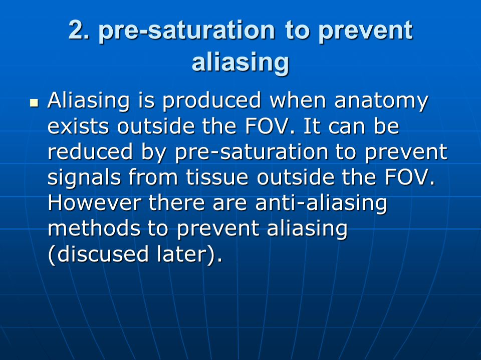 2. pre-saturation to prevent aliasing Aliasing is produced when anatomy exists outside the FOV. It can be reduced by pre-saturation to prevent signals