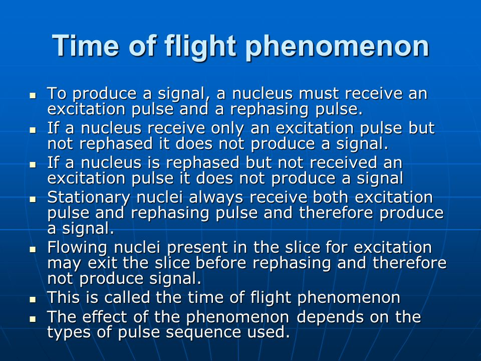 Time of flight phenomenon To produce a signal, a nucleus must receive an excitation pulse and a rephasing pulse. To produce a signal, a nucleus must r