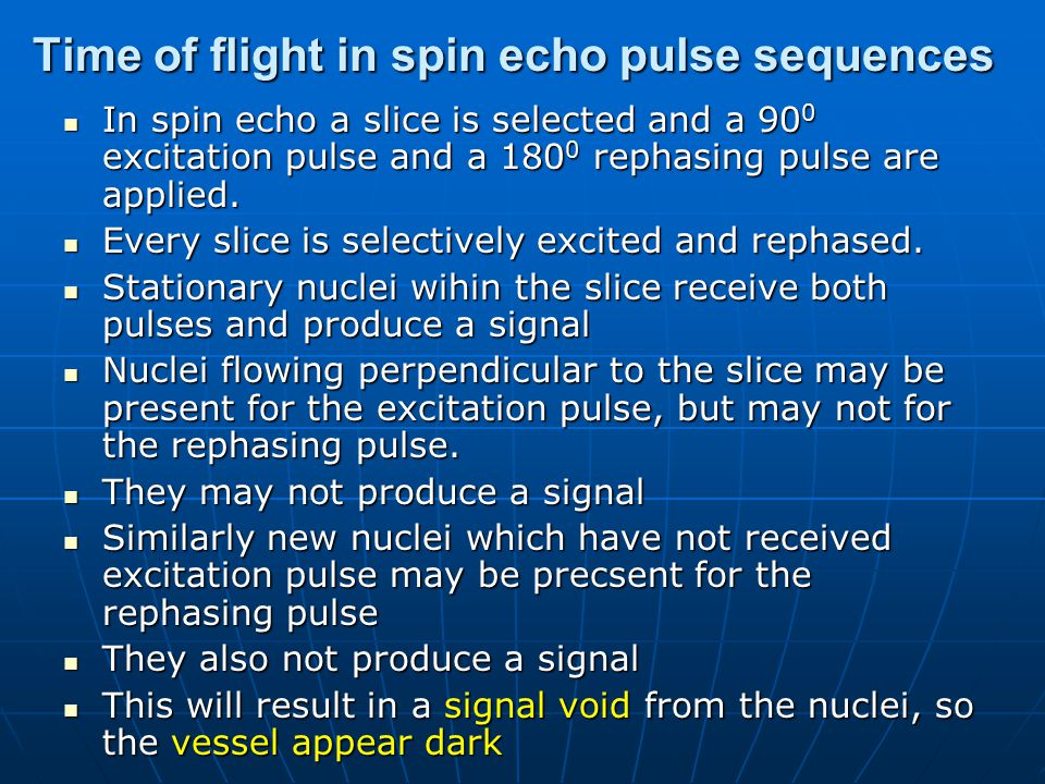 Time of flight phenomenon in spin echo slice 90 0 180 0 Flowing nuclei excited rephased excited Not rephased Not excited rephased No signal