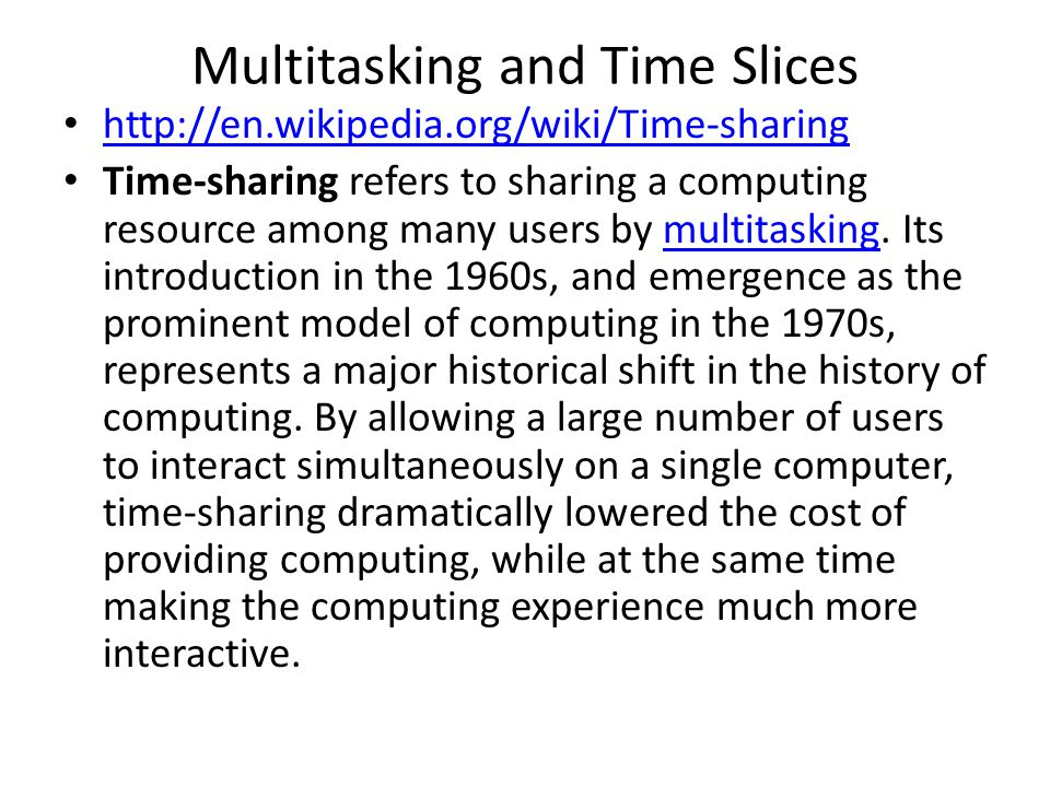 Multitasking and Time Slices http://en.wikipedia.org/wiki/Time-sharing Time-sharing refers to sharing a computing resource among many users by multitasking.