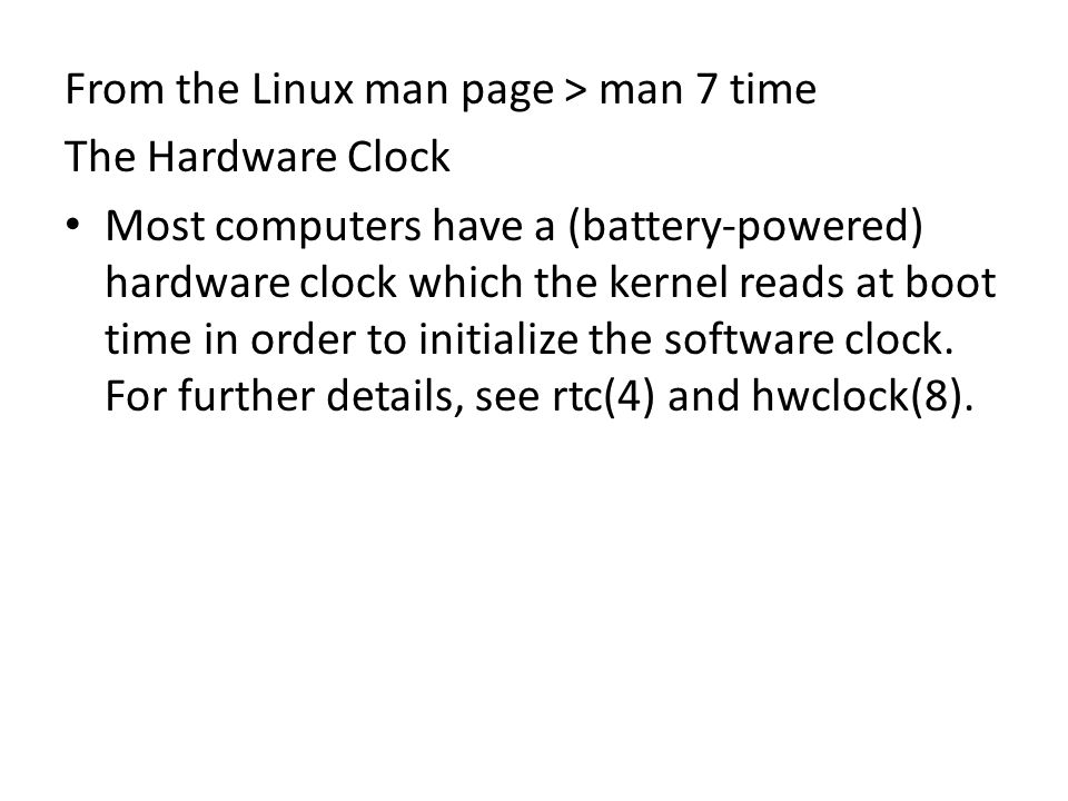From the Linux man page > man 7 time The Hardware Clock Most computers have a (battery-powered) hardware clock which the kernel reads at boot time in order to initialize the software clock.
