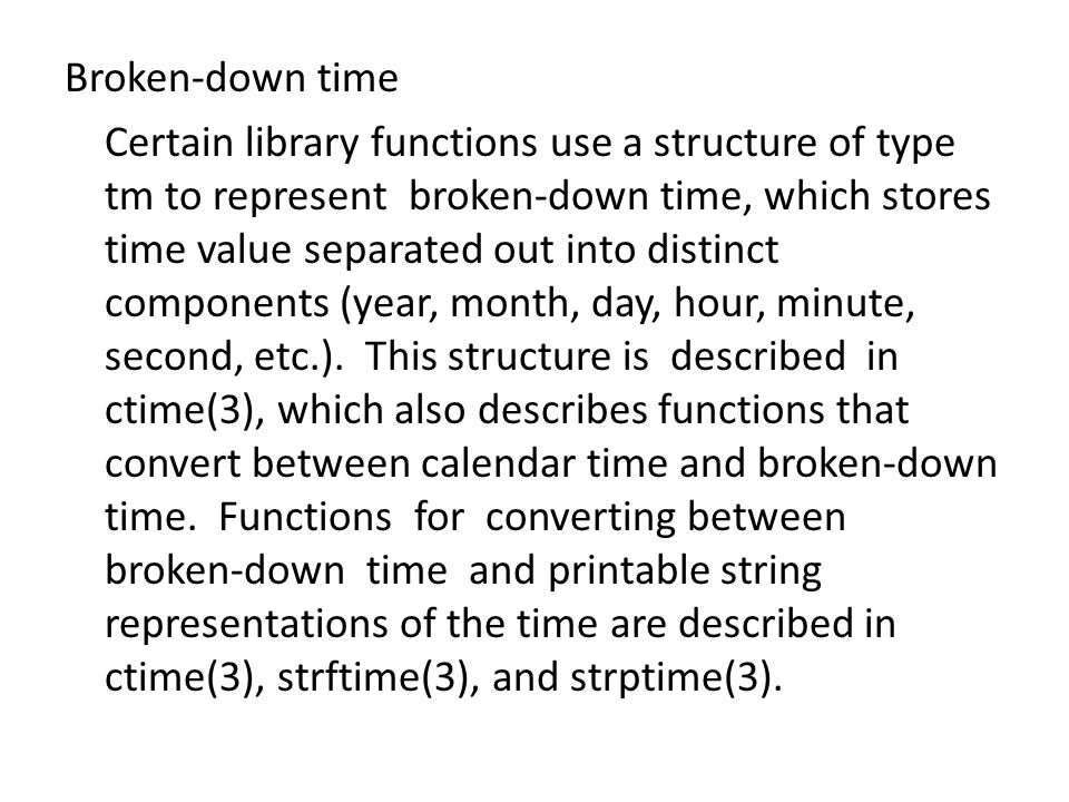 Broken-down time Certain library functions use a structure of type tm to represent broken-down time, which stores time value separated out into distinct components (year, month, day, hour, minute, second, etc.).