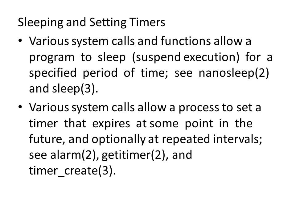 Sleeping and Setting Timers Various system calls and functions allow a program to sleep (suspend execution) for a specified period of time; see nanosleep(2) and sleep(3).