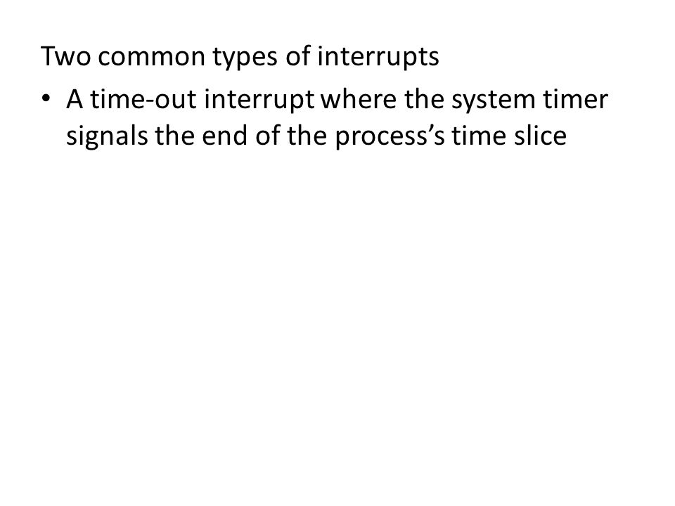 Two common types of interrupts A time-out interrupt where the system timer signals the end of the process's time slice