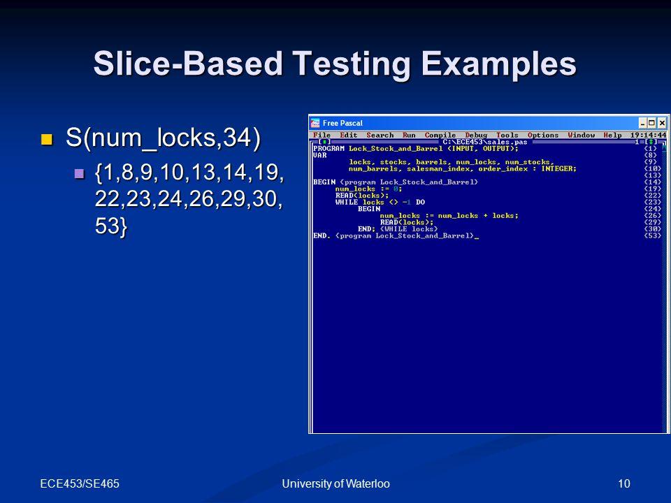 ECE453/SE465 10University of Waterloo Slice-Based Testing Examples S(num_locks,34) S(num_locks,34) {1,8,9,10,13,14,19, 22,23,24,26,29,30, 53} {1,8,9,10,13,14,19, 22,23,24,26,29,30, 53}