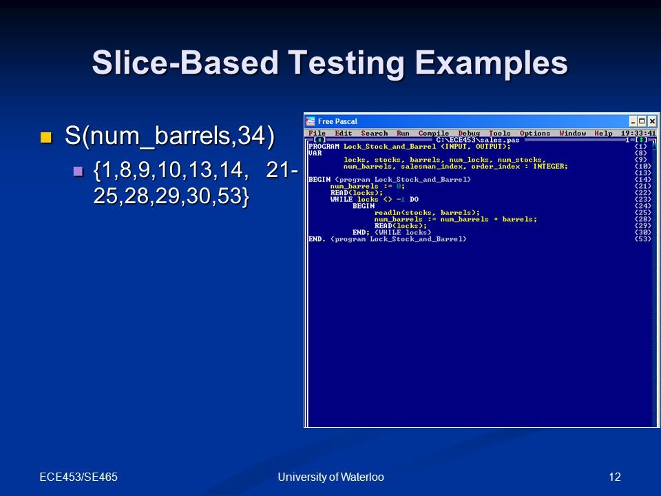 ECE453/SE465 12University of Waterloo Slice-Based Testing Examples S(num_barrels,34) S(num_barrels,34) {1,8,9,10,13,14, 21- 25,28,29,30,53} {1,8,9,10,13,14, 21- 25,28,29,30,53}