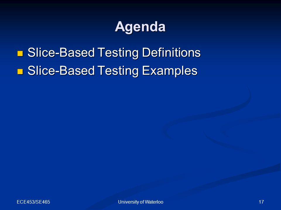 ECE453/SE465 17University of Waterloo Agenda Slice-Based Testing Definitions Slice-Based Testing Definitions Slice-Based Testing Examples Slice-Based Testing Examples