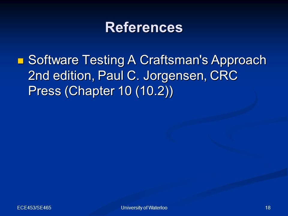 ECE453/SE465 18University of Waterloo References Software Testing A Craftsman's Approach 2nd edition, Paul C. Jorgensen, CRC Press (Chapter 10 (10.2))