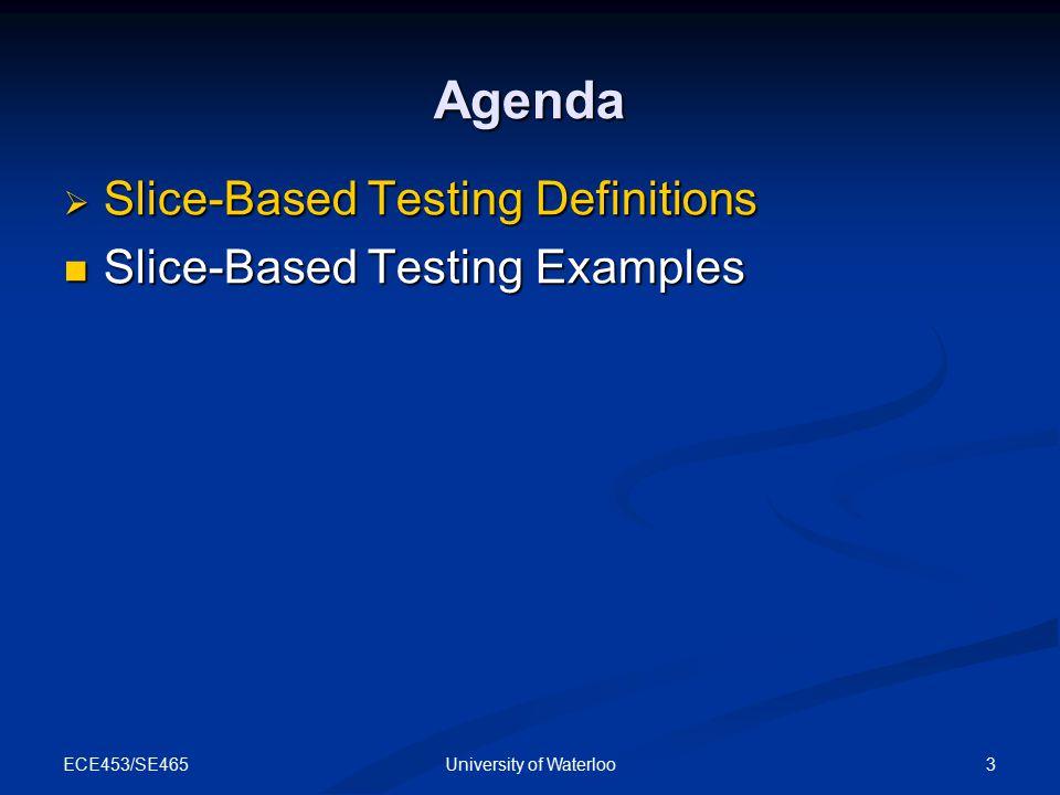 ECE453/SE465 3University of Waterloo Agenda  Slice-Based Testing Definitions Slice-Based Testing Examples Slice-Based Testing Examples