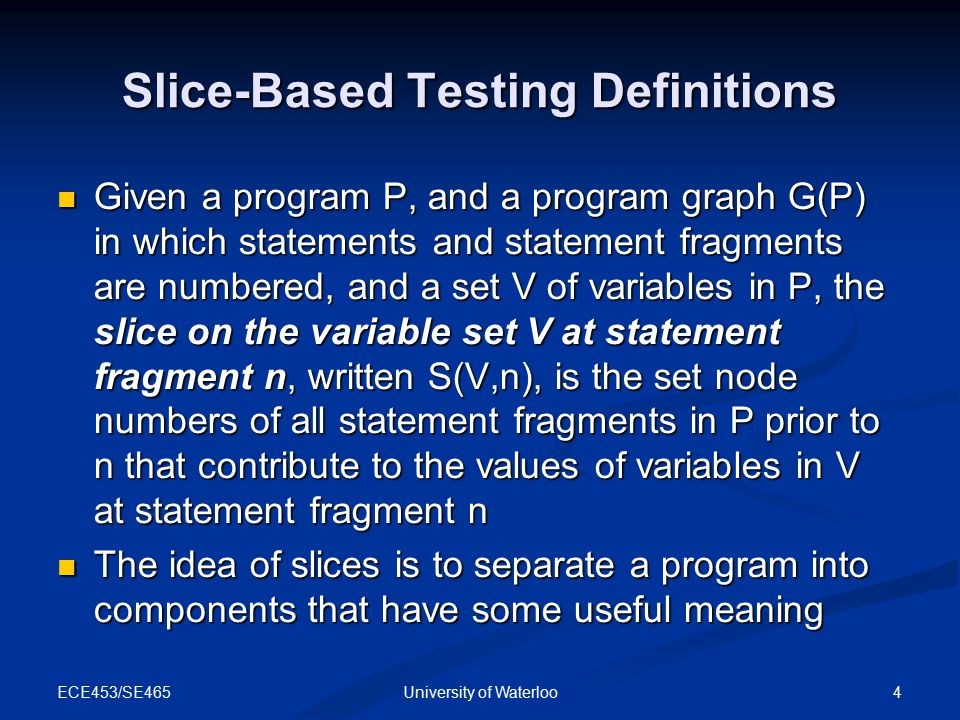 ECE453/SE465 4University of Waterloo Slice-Based Testing Definitions Given a program P, and a program graph G(P) in which statements and statement fragments are numbered, and a set V of variables in P, the slice on the variable set V at statement fragment n, written S(V,n), is the set node numbers of all statement fragments in P prior to n that contribute to the values of variables in V at statement fragment n Given a program P, and a program graph G(P) in which statements and statement fragments are numbered, and a set V of variables in P, the slice on the variable set V at statement fragment n, written S(V,n), is the set node numbers of all statement fragments in P prior to n that contribute to the values of variables in V at statement fragment n The idea of slices is to separate a program into components that have some useful meaning The idea of slices is to separate a program into components that have some useful meaning