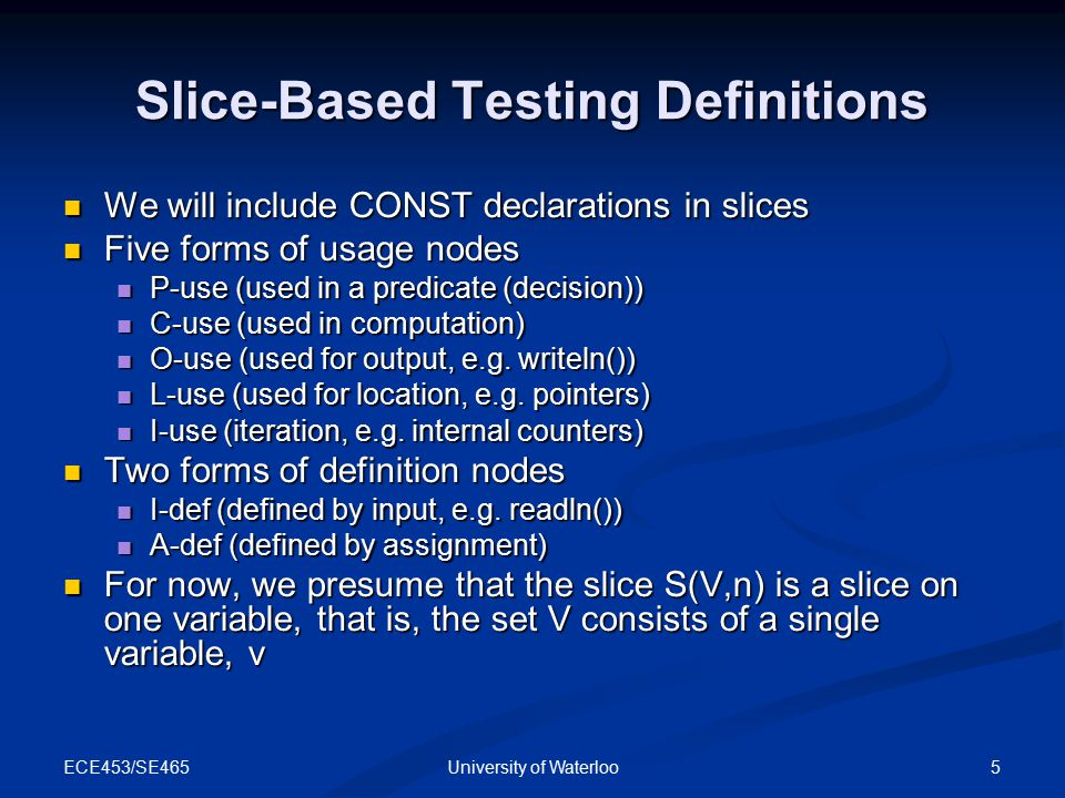 ECE453/SE465 6University of Waterloo Slice-Based Testing Definitions If statement fragment n (in S(V,n)) is a defining node for v, then n is included in the slice If statement fragment n (in S(V,n)) is a defining node for v, then n is included in the slice If statement fragment n (in S(V,n)) is a usage node for v, then n is not included in the slice If statement fragment n (in S(V,n)) is a usage node for v, then n is not included in the slice P-uses and C-uses of other variables are included to the extent that their execution affects the value of the variable v P-uses and C-uses of other variables are included to the extent that their execution affects the value of the variable v O-use, L-use, and I-use nodes are excluded from slices O-use, L-use, and I-use nodes are excluded from slices Consider making slices compilable Consider making slices compilable