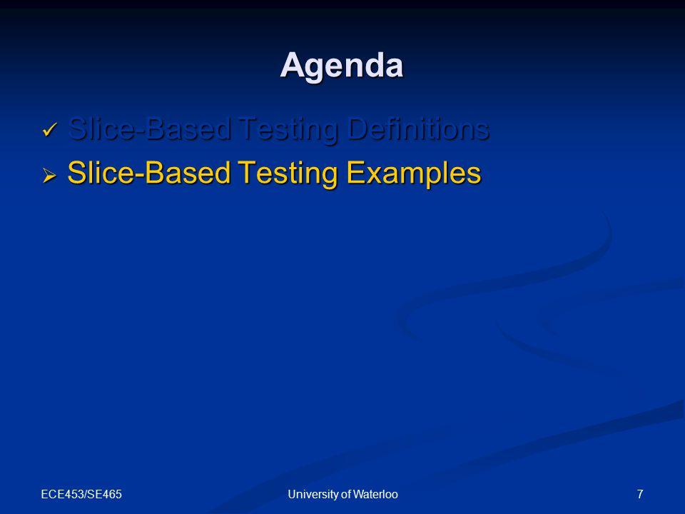 ECE453/SE465 7University of Waterloo Agenda Slice-Based Testing Definitions Slice-Based Testing Definitions  Slice-Based Testing Examples