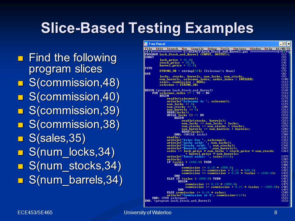 ECE453/SE465 9University of Waterloo Slice-Based Testing Examples S(commission,48) S(commission,48) {1-5,8-11,13,14, 19-30,36,47,48,53} {1-5,8-11,13,14, 19-30,36,47,48,53} S(commission,40), S(commission,39), S(commission,38) S(commission,40), S(commission,39), S(commission,38) {Ø} {Ø} S(sales,35) S(sales,35) {Ø} {Ø}