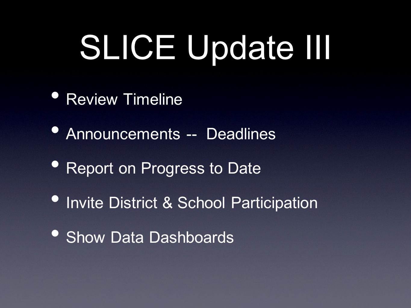 SLICE Update III Review Timeline Announcements -- Deadlines Report on Progress to Date Invite District & School Participation Show Data Dashboards